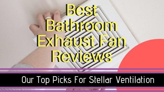 Best Bathroom Exhaust Fan Reviews